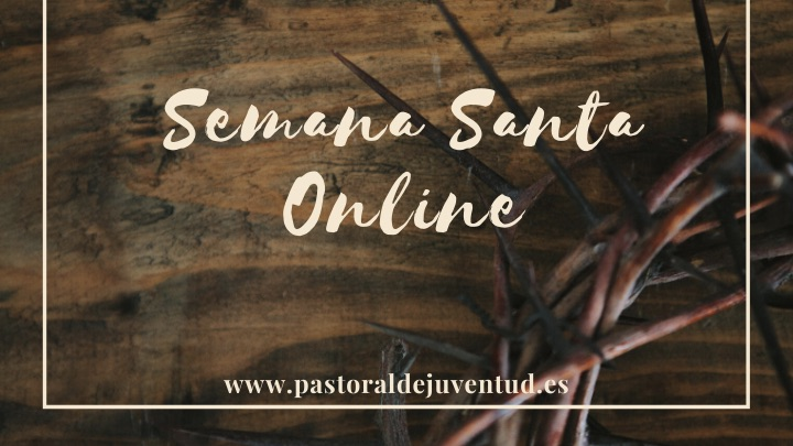 Pastoral de Juventud de España propone vivir la «Semana Santa Online»