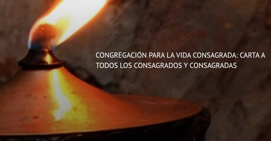 CONGREGACIÓN PARA LA VIDA CONSAGRADA: CARTA A TODOS LOS CONSAGRADOS Y CONSAGRADAS
